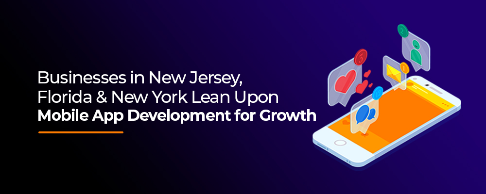 Businesses in New Jersey, Florida & New York Lean Upon Mobile App Development for Business Growth