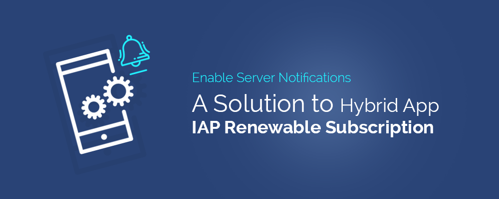 Enable Server Notifications: A Solution to Hybrid App IAP Renewable Subscription