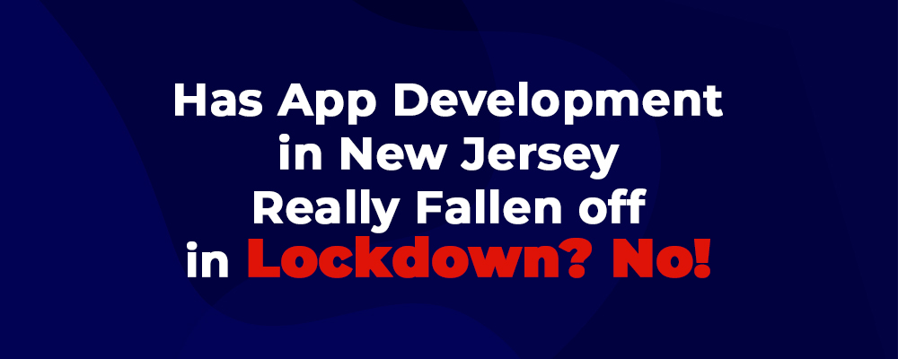 Has App Development in New Jersey (NJ) Really Fallen off in Lockdown? No!