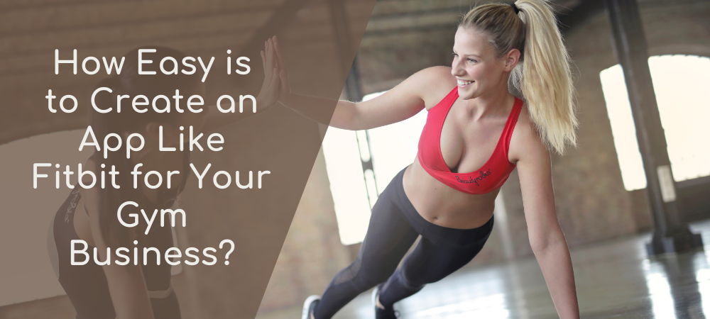 How Easy is to Create an App Like Fitbit for Your Gym Business?
