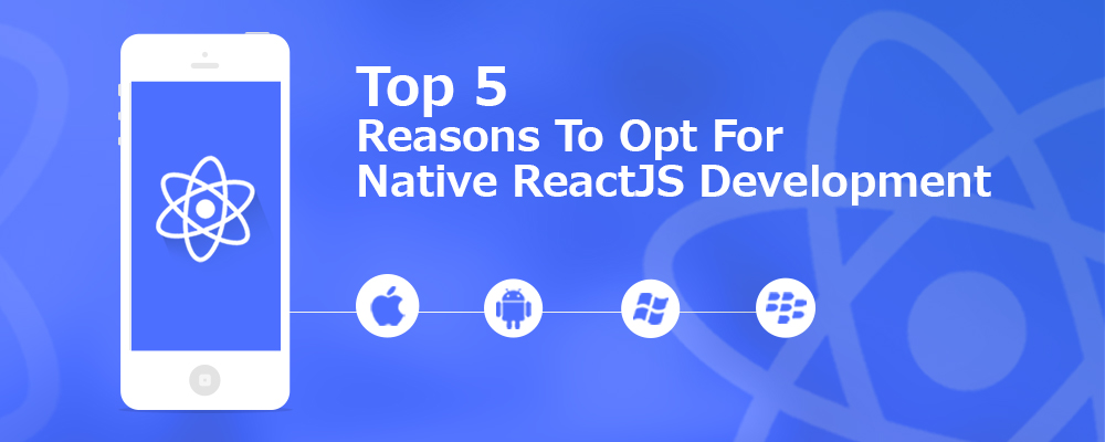 Top 5 Reasons To Opt For Native ReactJS Development