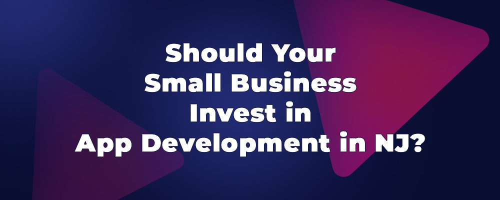 Should Your Small Business Invest in App Development in NJ, New Jersey?