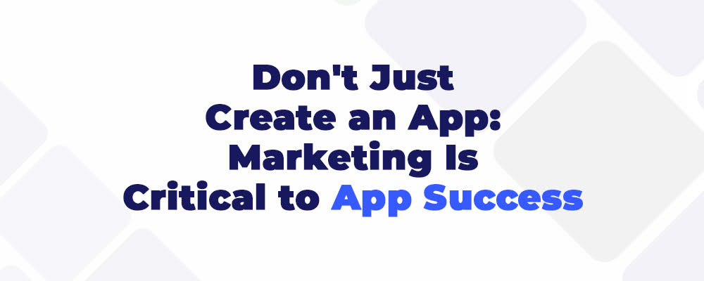 Don't Just Create an App: Marketing is Critical to App Success