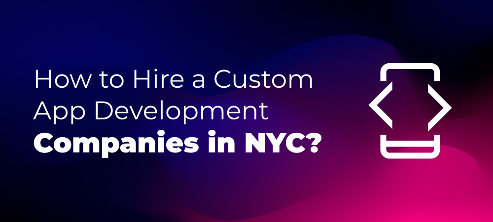 How to Hire a Custom App Development Companies in NYC, New York?