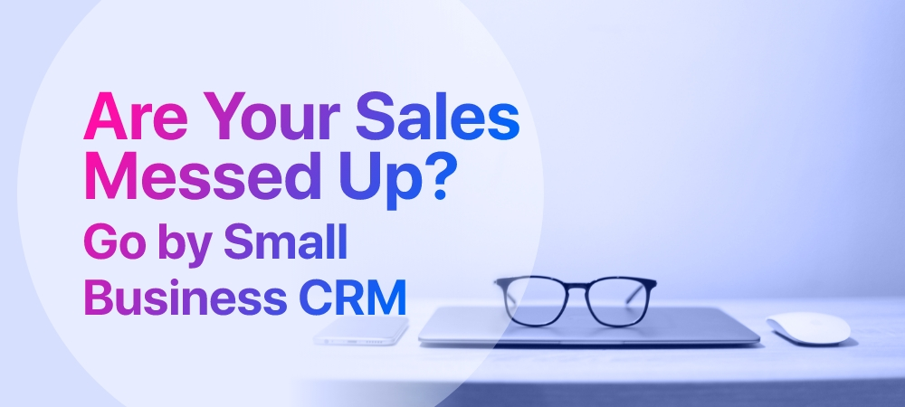 Are Your Sales Messed Up? Go by Small Business CRM