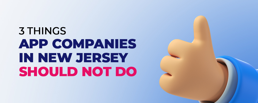 3 Things App Companies in New Jersey (NJ) should not Do