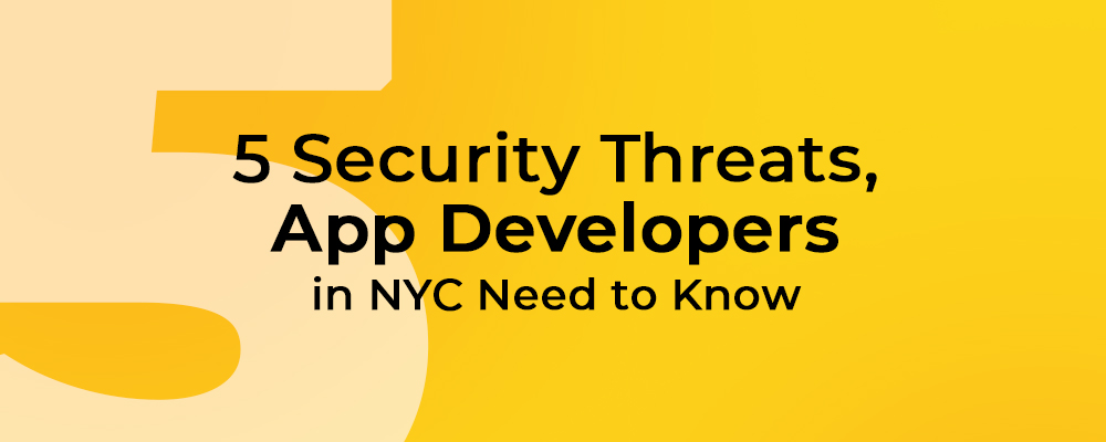 Five Security Threats, App Developers in NYC, New York Need to Know