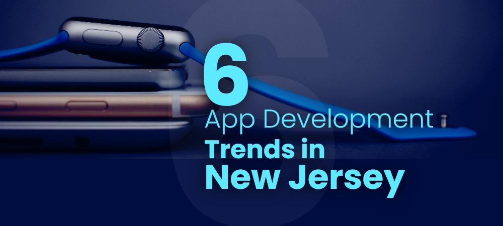 6 App Development Trends in NJ, New Jersey