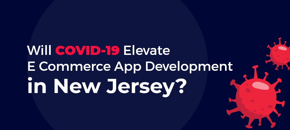 Will COVID-19 Elevate E Commerce App Development in New Jersey?