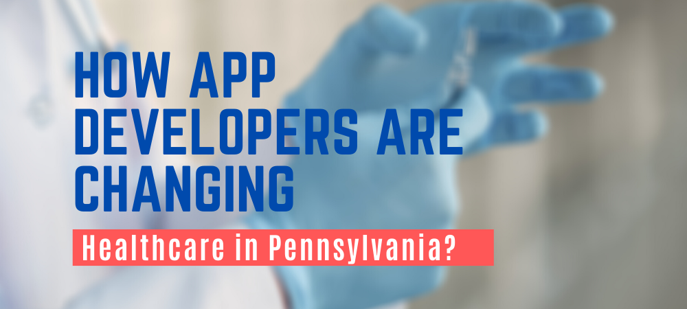 How App Developers are Changing Healthcare in PA, Pennsylvania?