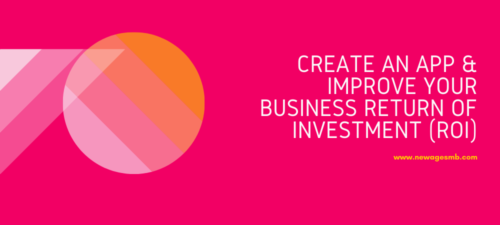 Create an App & Improve your Business Return of Investment (ROI)