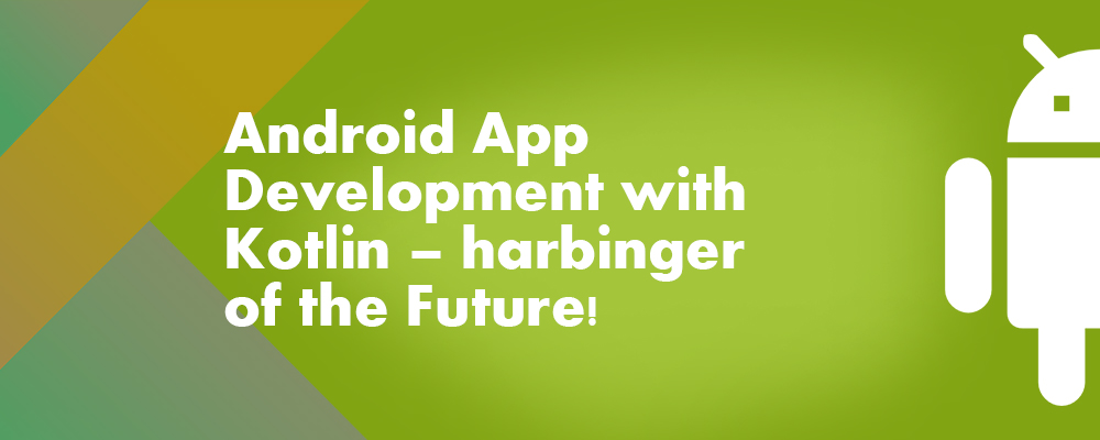 Android App Development with Kotlin – harbinger of the Future!