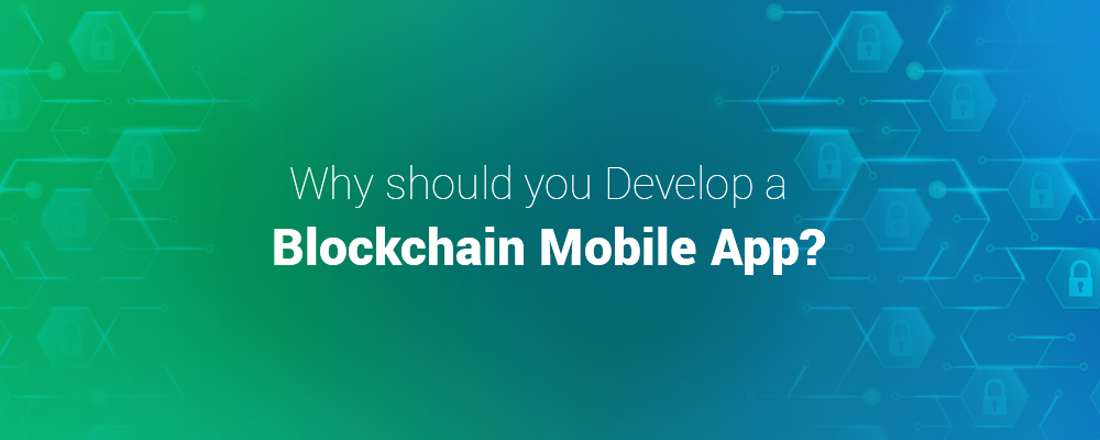 Why should you Develop a Blockchain Mobile App?